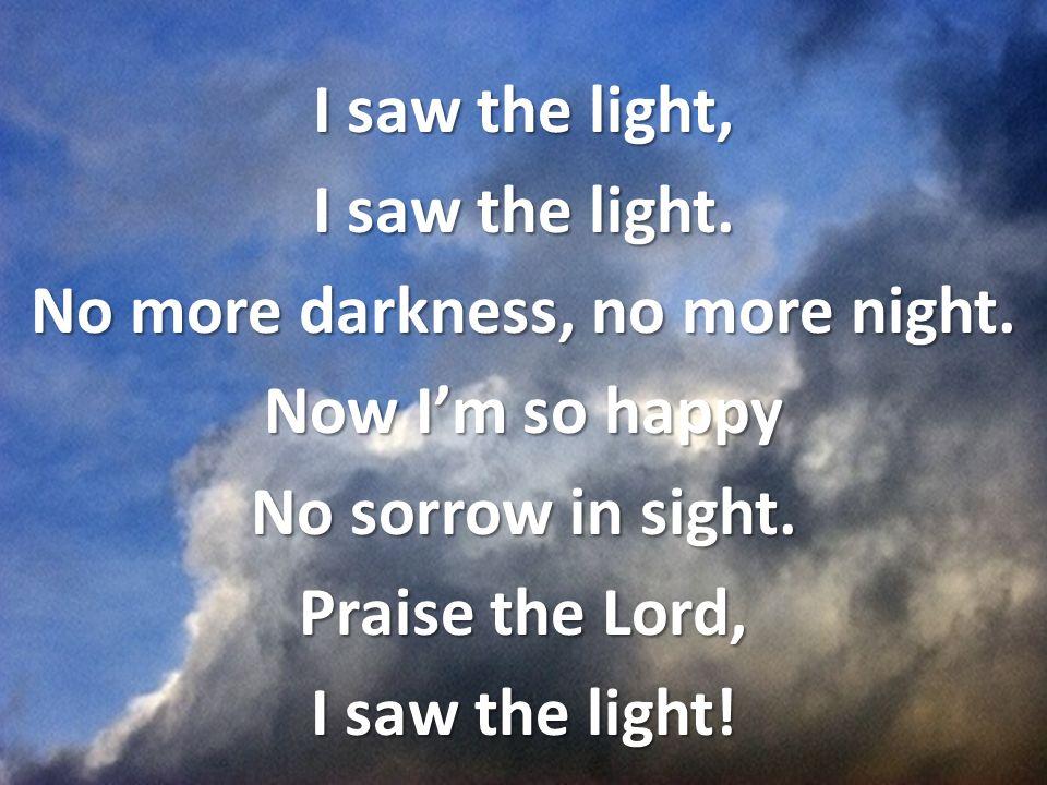 I saw the light, I saw the light. No more darkness, no more night.