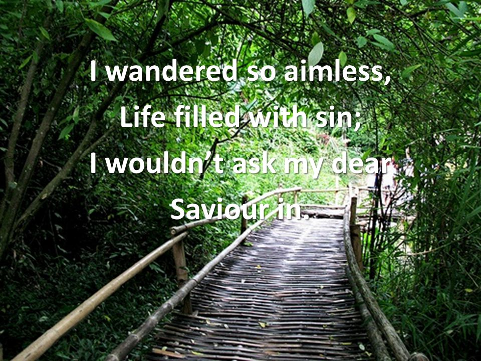 I wandered so aimless, Life filled with sin; I wouldn't ask my dear Saviour in.