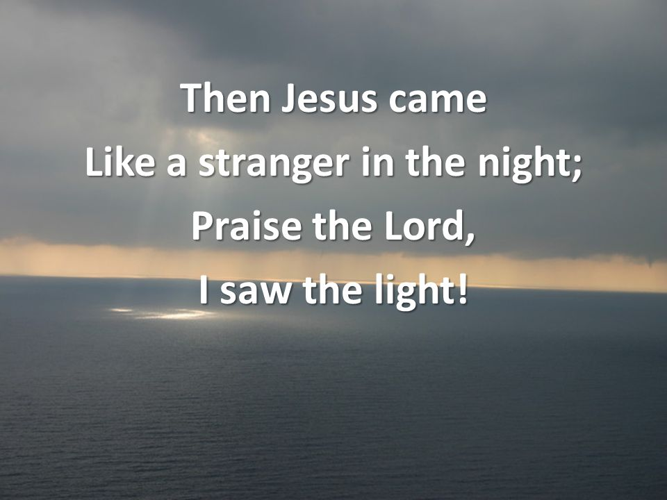 Then Jesus came Like a stranger in the night; Praise the Lord, I saw the light!