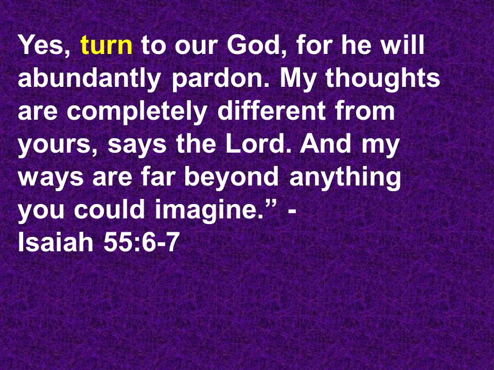 Yes, turn to our God, for he will abundantly pardon.