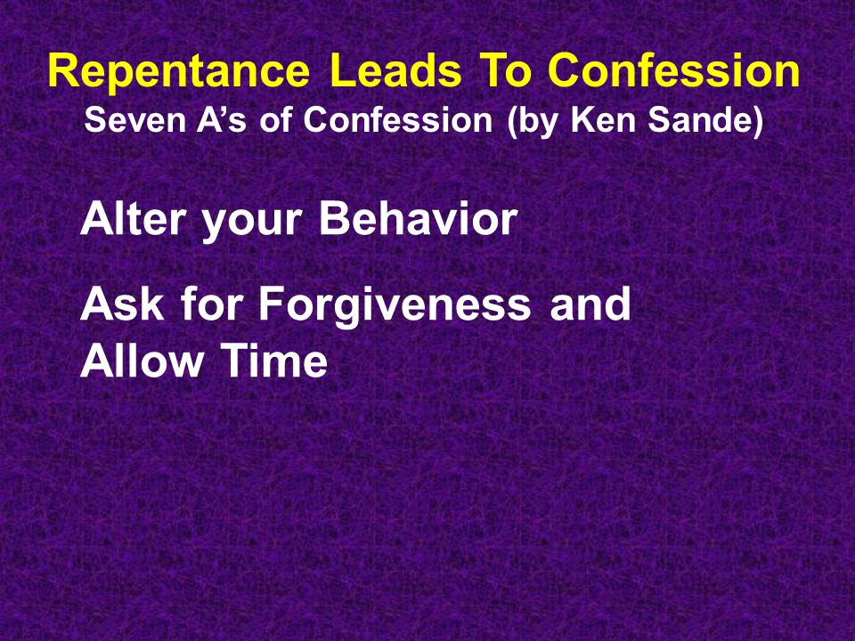 Repentance Leads To Confession Seven A's of Confession (by Ken Sande) Alter your Behavior Ask for Forgiveness and Allow Time