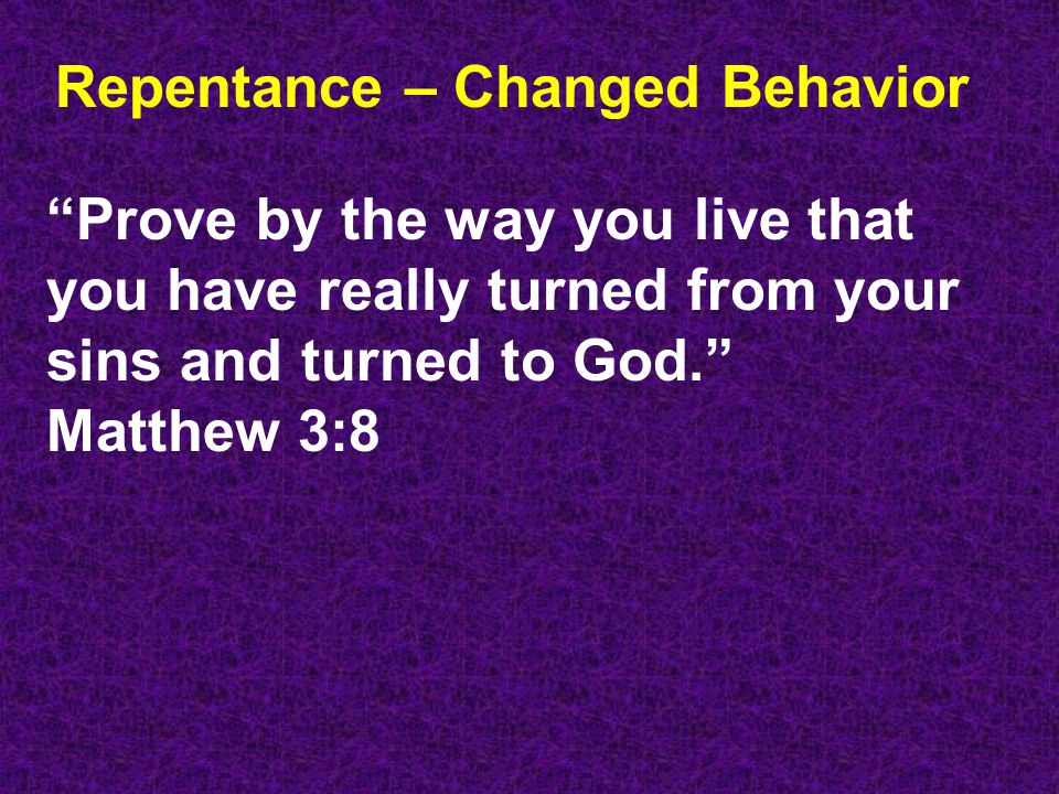 Repentance – Changed Behavior Prove by the way you live that you have really turned from your sins and turned to God. Matthew 3:8