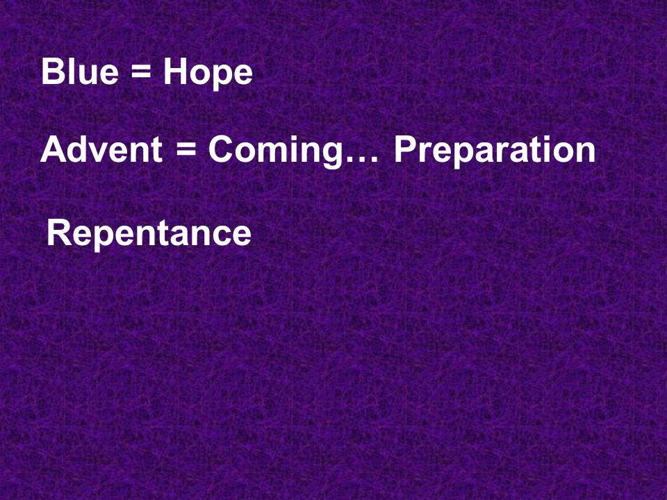 Blue = Hope Advent = Coming… Preparation Repentance