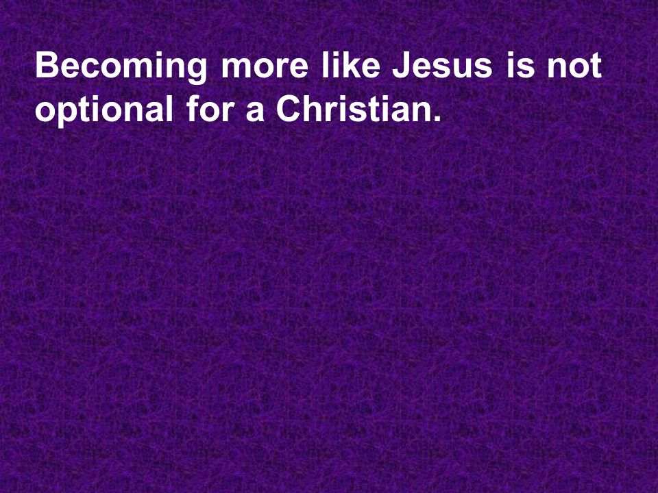 Becoming more like Jesus is not optional for a Christian.