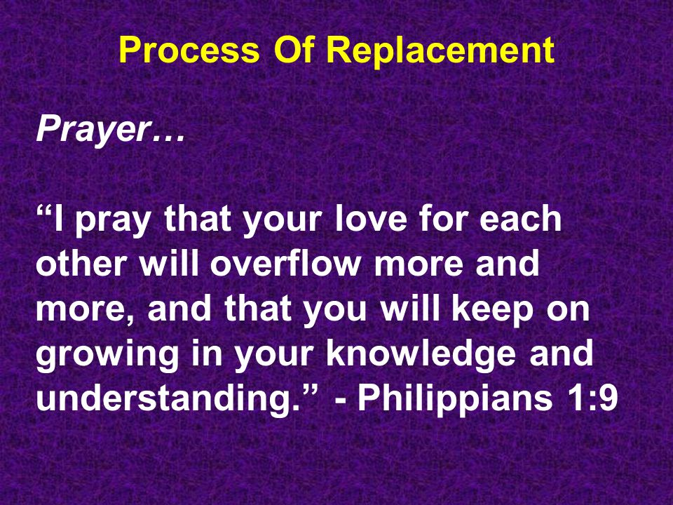 Process Of Replacement Prayer… I pray that your love for each other will overflow more and more, and that you will keep on growing in your knowledge and understanding. - Philippians 1:9