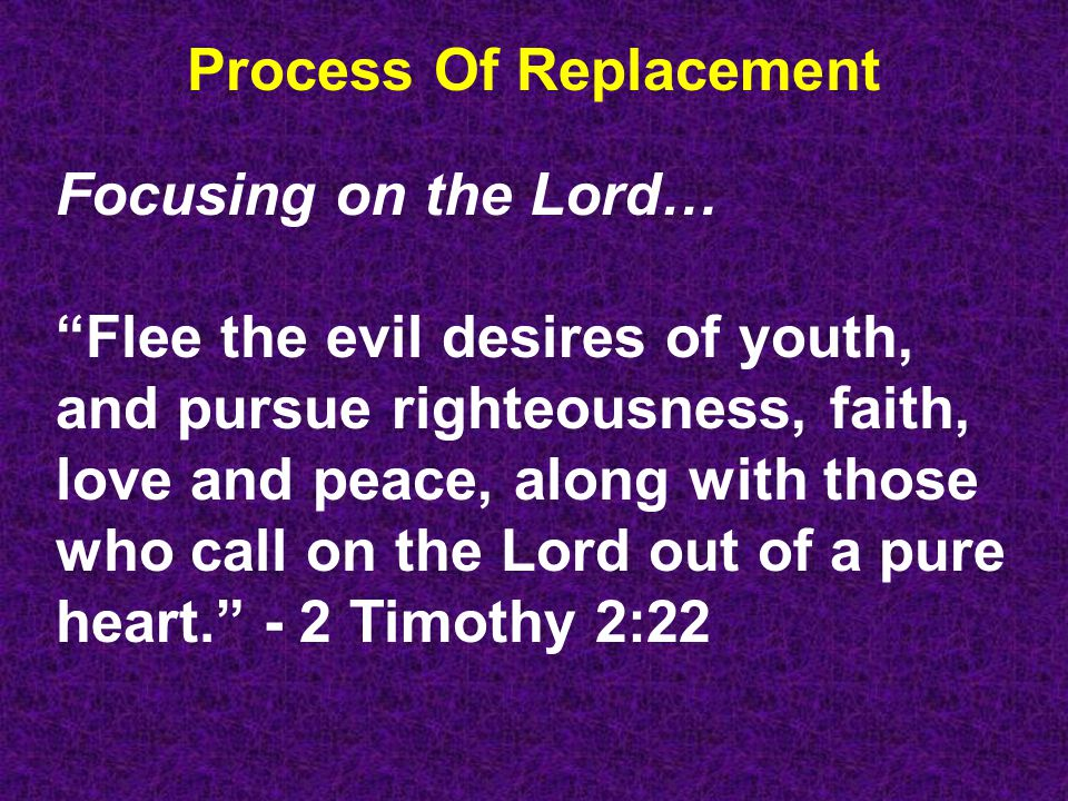 Process Of Replacement Focusing on the Lord… Flee the evil desires of youth, and pursue righteousness, faith, love and peace, along with those who call on the Lord out of a pure heart. - 2 Timothy 2:22