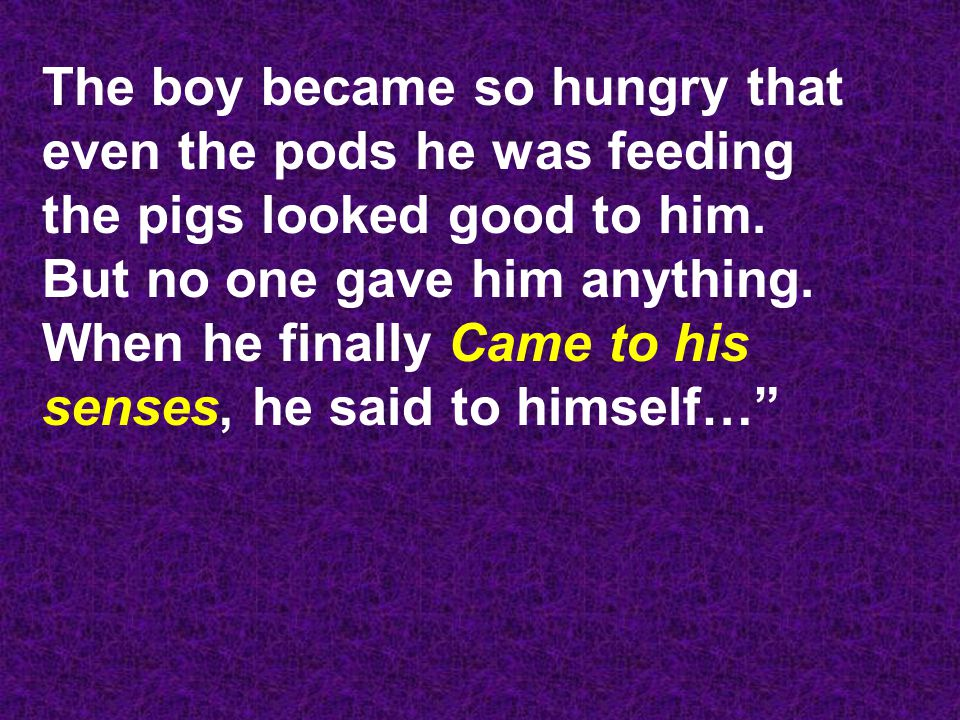 The boy became so hungry that even the pods he was feeding the pigs looked good to him.
