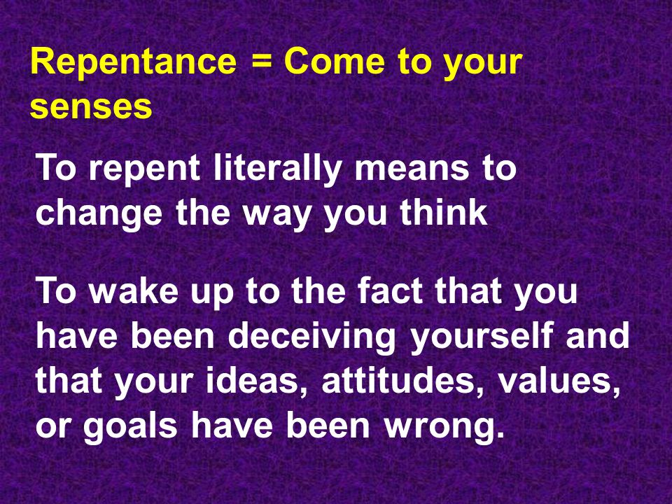 Repentance = Come to your senses To repent literally means to change the way you think To wake up to the fact that you have been deceiving yourself and that your ideas, attitudes, values, or goals have been wrong.