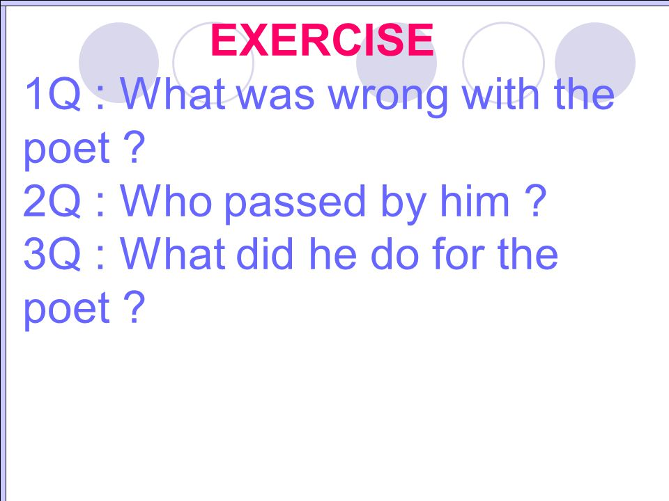 EXERCISE 1Q : What was wrong with the poet ? 2Q : Who passed by him ? 3Q : What did he do for the poet ?
