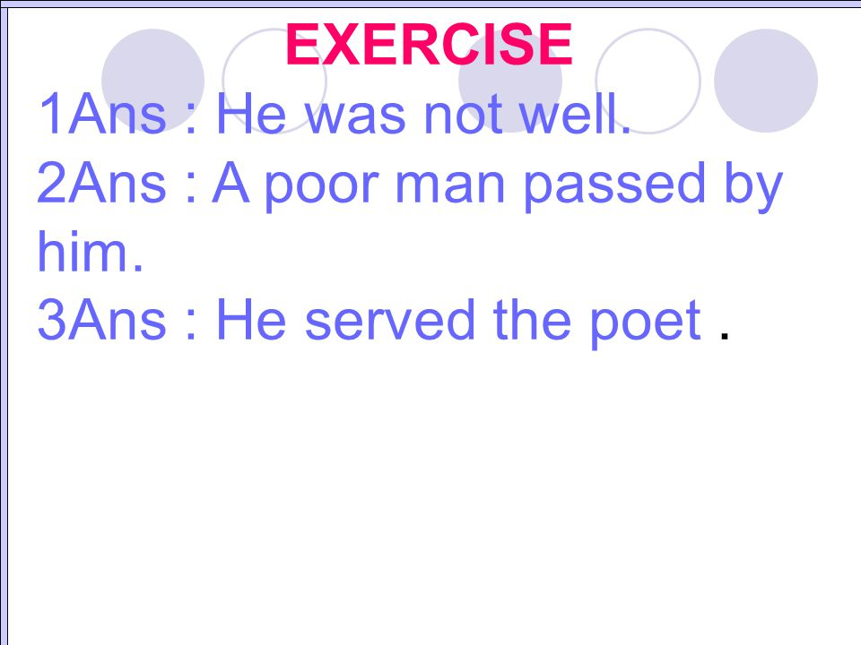 EXERCISE 1Ans : He was not well. 2Ans : A poor man passed by him. 3Ans : He served the poet.
