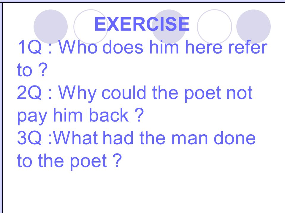 EXERCISE 1Q : Who does him here refer to ? 2Q : Why could the poet not pay him back ? 3Q :What had the man done to the poet ?
