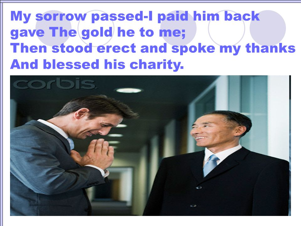 My sorrow passed-I paid him back gave The gold he to me; Then stood erect and spoke my thanks And blessed his charity.
