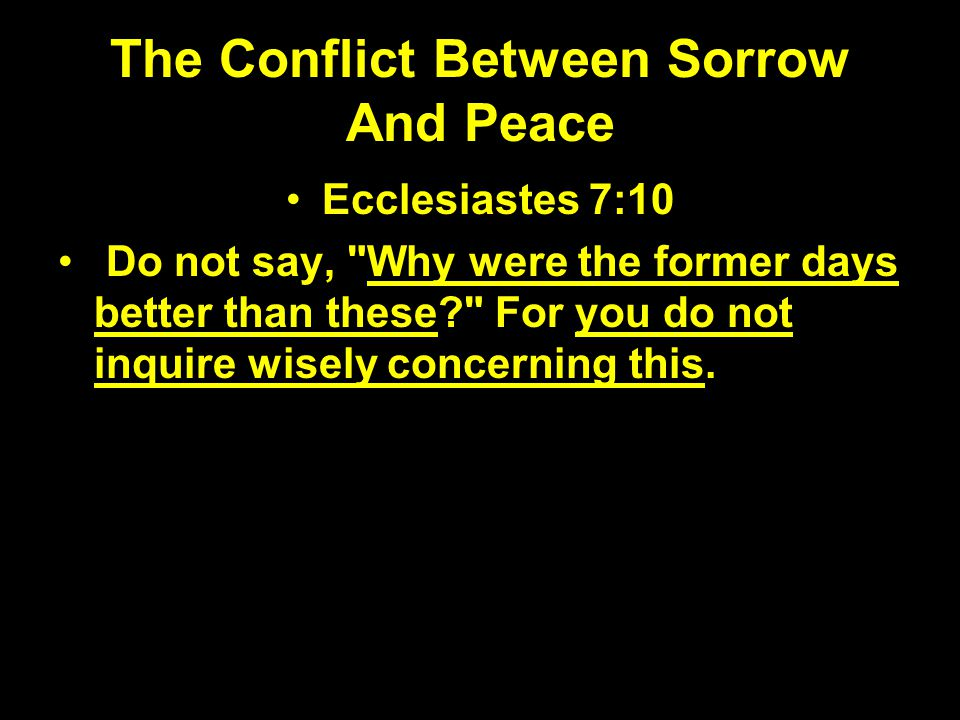 The Conflict Between Sorrow And Peace Ecclesiastes 7:10 Do not say,