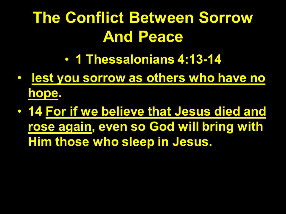 The Conflict Between Sorrow And Peace 1 Thessalonians 4:13-14 lest you sorrow as others who have no hope. 14 For if we believe that Jesus died and ros
