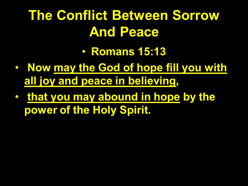 The Conflict Between Sorrow And Peace Romans 15:13 Now may the God of hope fill you with all joy and peace in believing, that you may abound in hope b