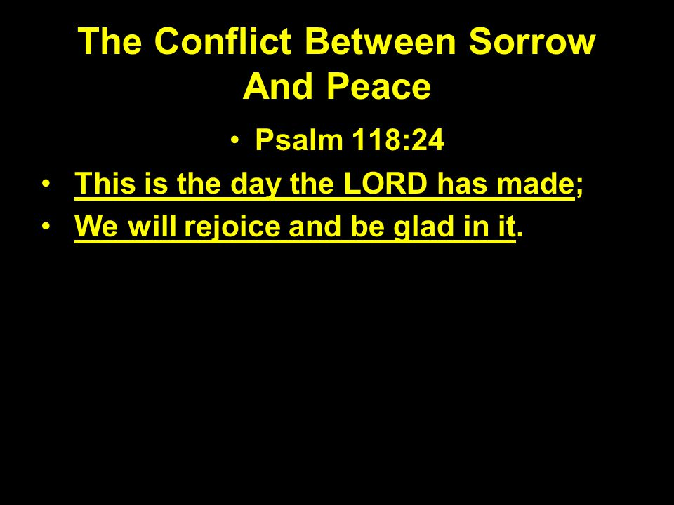 The Conflict Between Sorrow And Peace Psalm 118:24 This is the day the LORD has made; We will rejoice and be glad in it.