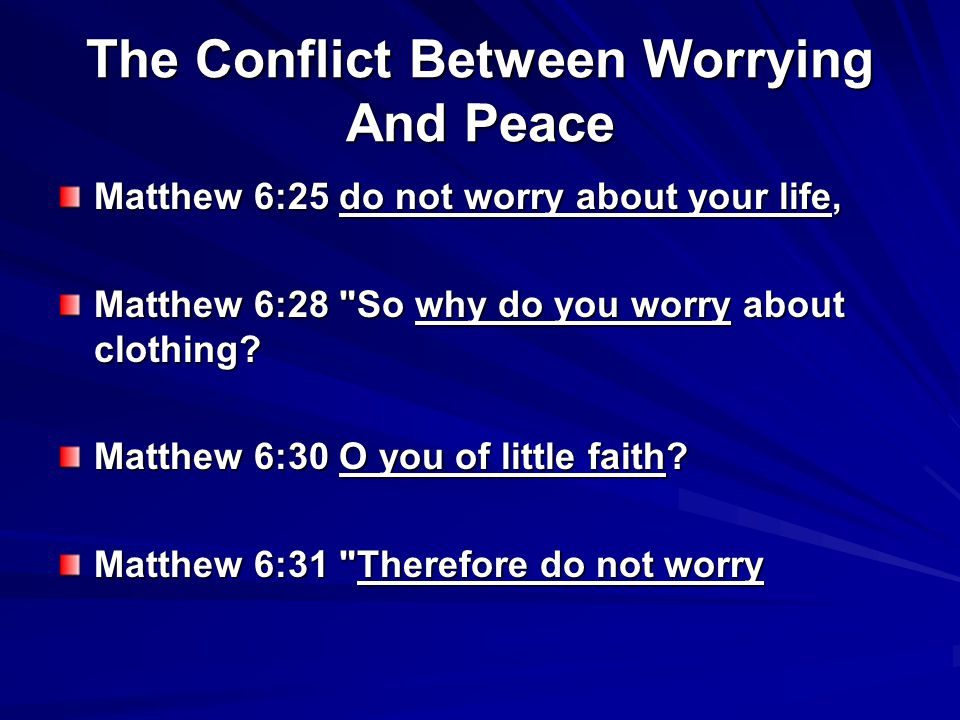 The Conflict Between Worrying And Peace Matthew 6:25 do not worry about your life, Matthew 6:28