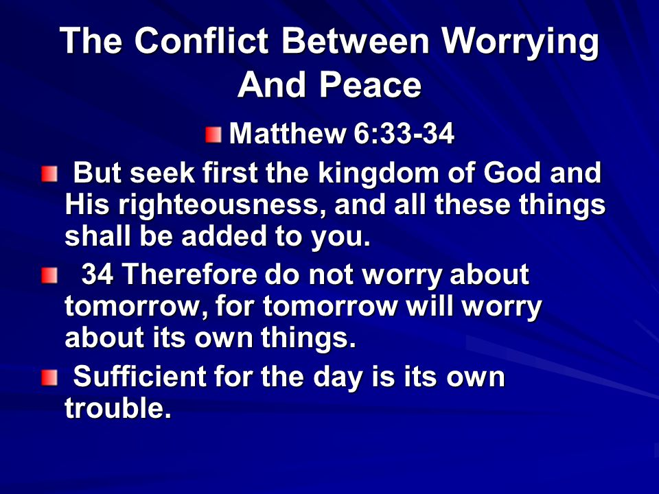 The Conflict Between Worrying And Peace Matthew 6:33-34 But seek first the kingdom of God and His righteousness, and all these things shall be added t