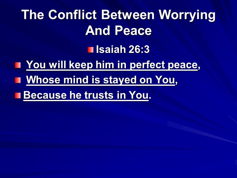 The Conflict Between Worrying And Peace Isaiah 26:3 You will keep him in perfect peace, You will keep him in perfect peace, Whose mind is stayed on Yo