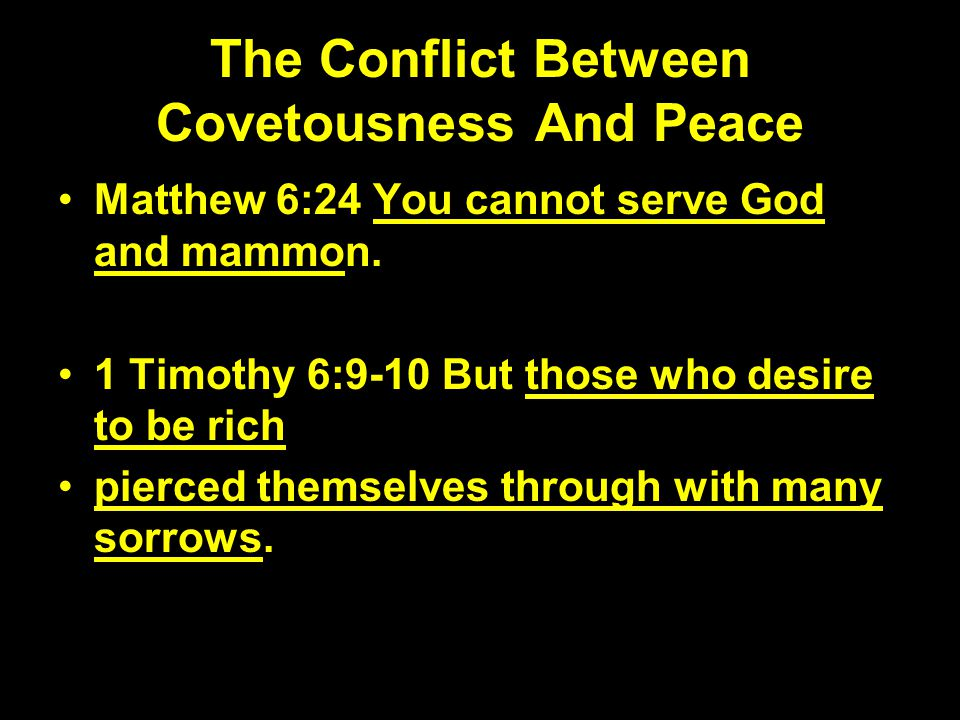 The Conflict Between Covetousness And Peace Matthew 6:24 You cannot serve God and mammon. 1 Timothy 6:9-10 But those who desire to be rich pierced the