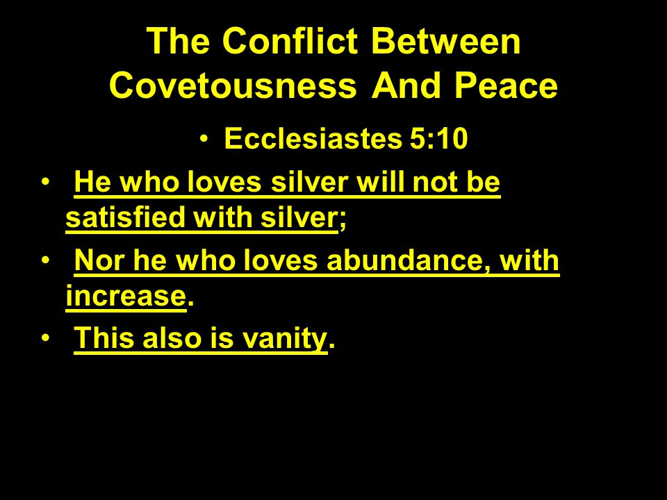 The Conflict Between Covetousness And Peace Ecclesiastes 5:10 He who loves silver will not be satisfied with silver; Nor he who loves abundance, with