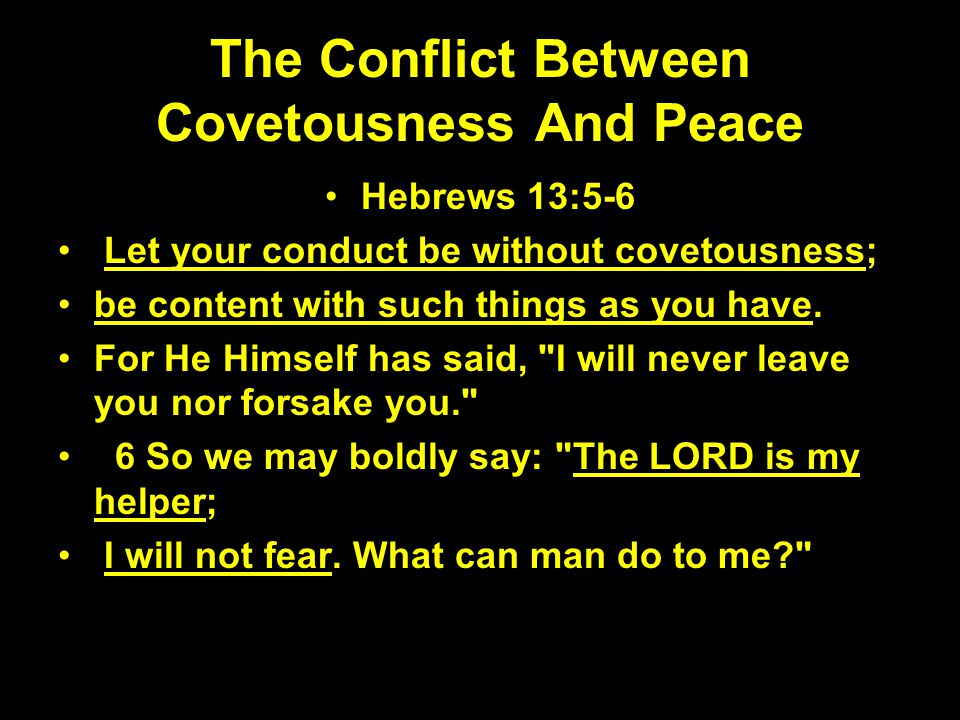 The Conflict Between Covetousness And Peace Hebrews 13:5-6 Let your conduct be without covetousness; be content with such things as you have. For He H