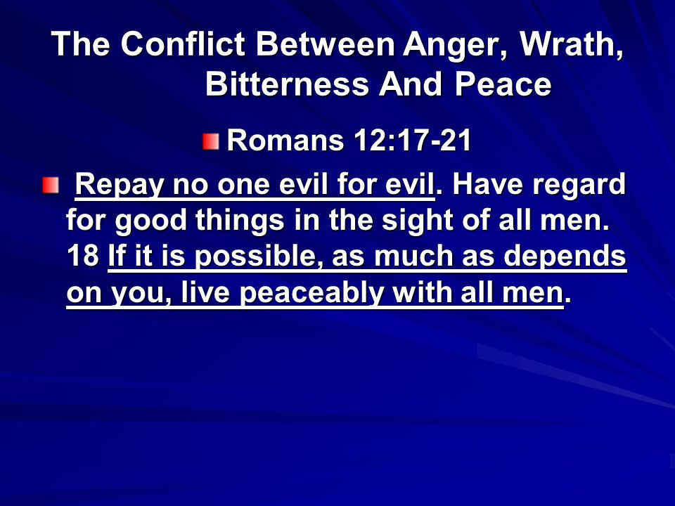 The Conflict Between Anger, Wrath, Bitterness And Peace Romans 12:17-21 Repay no one evil for evil. Have regard for good things in the sight of all me