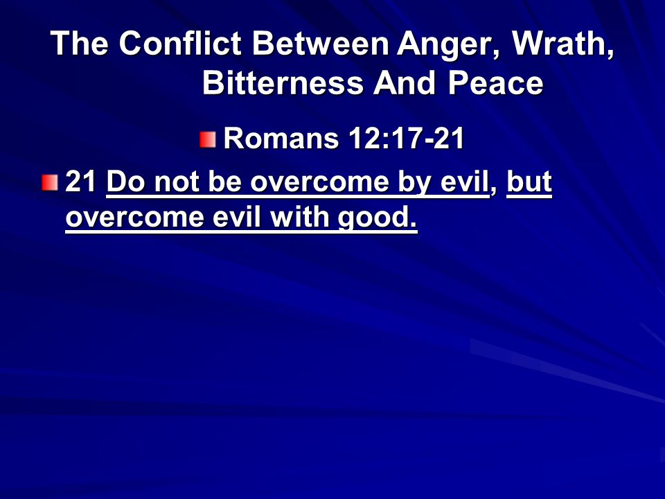The Conflict Between Anger, Wrath, Bitterness And Peace Romans 12:17-21 21 Do not be overcome by evil, but overcome evil with good.