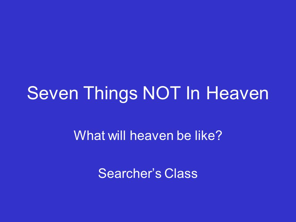 Seven Things NOT In Heaven What will heaven be like? Searcher's Class