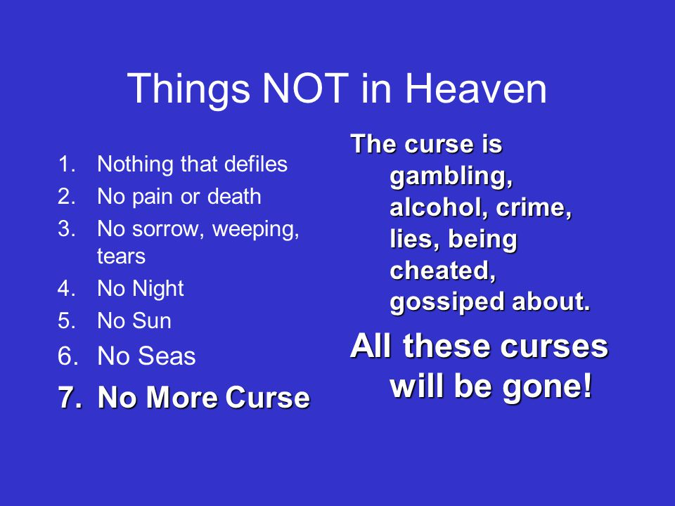 Things NOT in Heaven 1.Nothing that defiles 2.No pain or death 3.No sorrow, weeping, tears 4.No Night 5.No Sun 6.No Seas 7.No More Curse The curse is gambling, alcohol, crime, lies, being cheated, gossiped about.