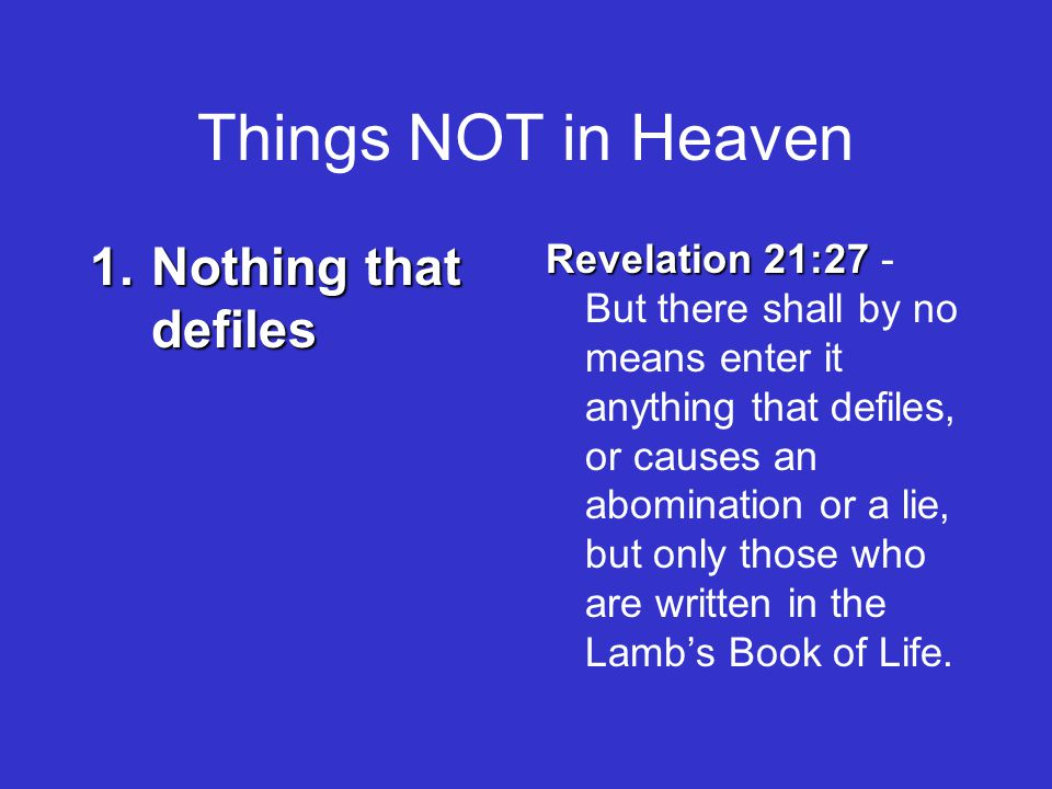 Things NOT in Heaven 1.Nothing that defiles Revelation 21:27 Revelation 21:27 - But there shall by no means enter it anything that defiles, or causes an abomination or a lie, but only those who are written in the Lamb's Book of Life.