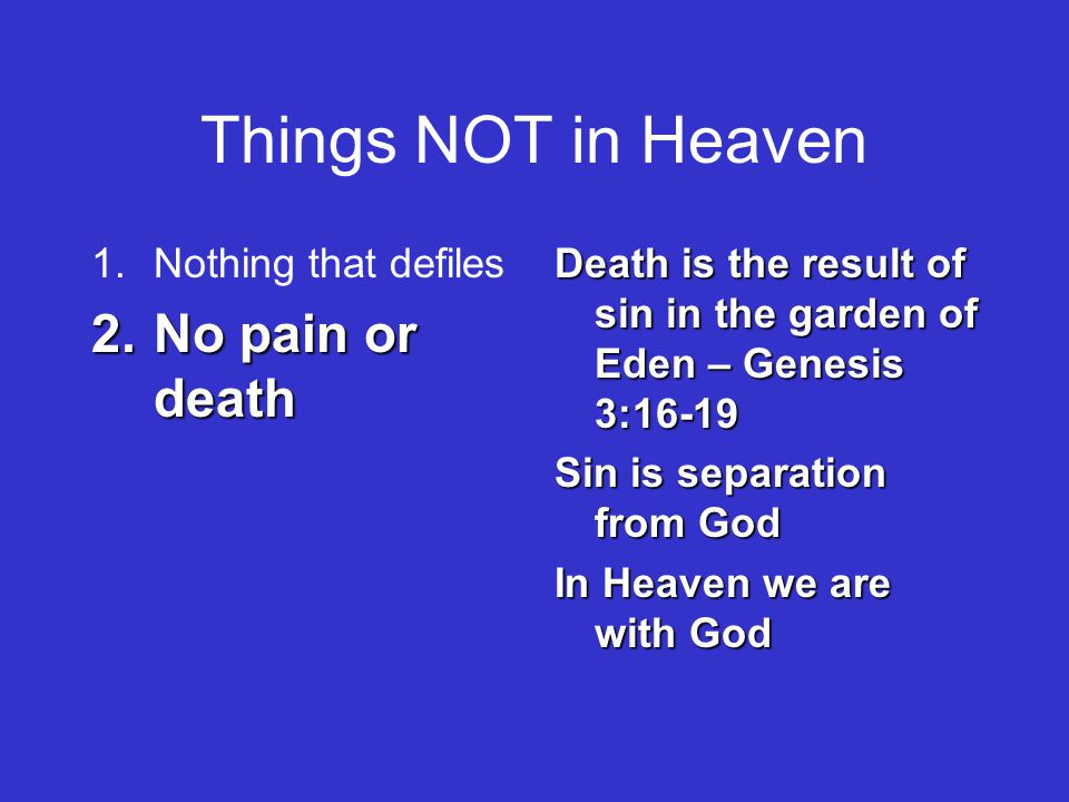 Things NOT in Heaven 1.Nothing that defiles 2.No pain or death Death is the result of sin in the garden of Eden – Genesis 3:16-19 Sin is separation from God In Heaven we are with God