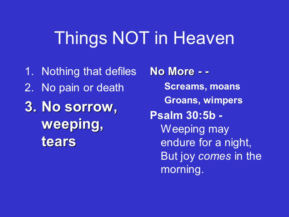 Things NOT in Heaven 1.Nothing that defiles 2.No pain or death 3.No sorrow, weeping, tears No More - - Screams, moans Groans, wimpers Psalm 30:5b - Weeping may endure for a night, But joy comes in the morning.