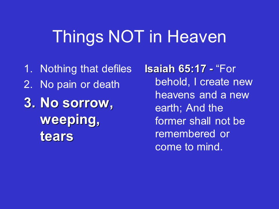 Things NOT in Heaven 1.Nothing that defiles 2.No pain or death 3.No sorrow, weeping, tears Isaiah 65:17 - Isaiah 65:17 - For behold, I create new heavens and a new earth; And the former shall not be remembered or come to mind.