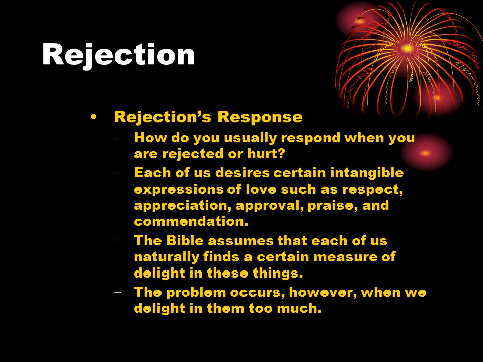 Rejection Rejection's Response − How do you usually respond when you are rejected or hurt.