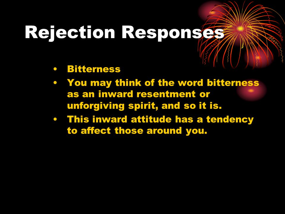 Rejection Responses Bitterness You may think of the word bitterness as an inward resentment or unforgiving spirit, and so it is.