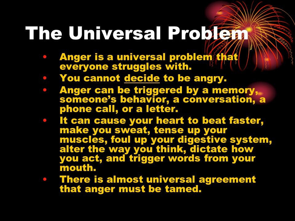The Universal Problem Anger is a universal problem that everyone struggles with.