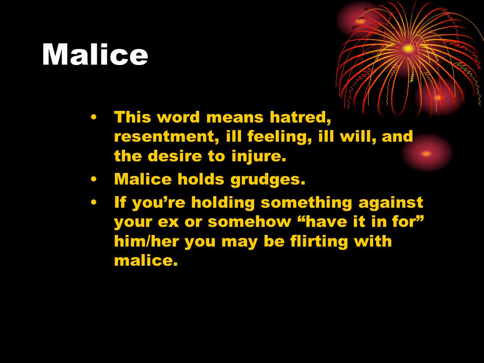 Malice This word means hatred, resentment, ill feeling, ill will, and the desire to injure.
