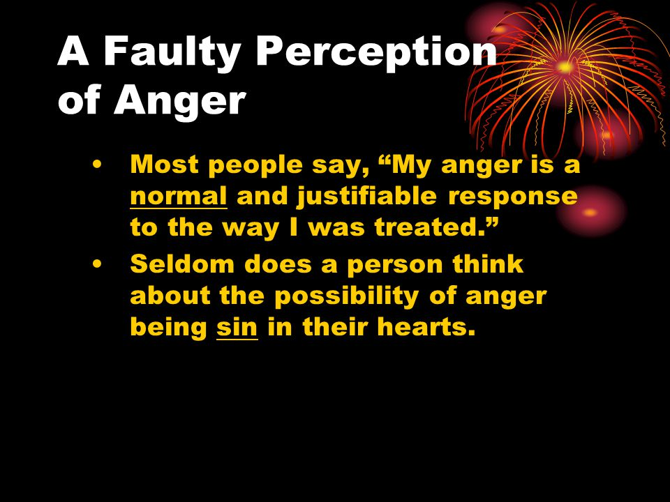 A Faulty Perception of Anger Most people say, My anger is a normal and justifiable response to the way I was treated. Seldom does a person think about the possibility of anger being sin in their hearts.