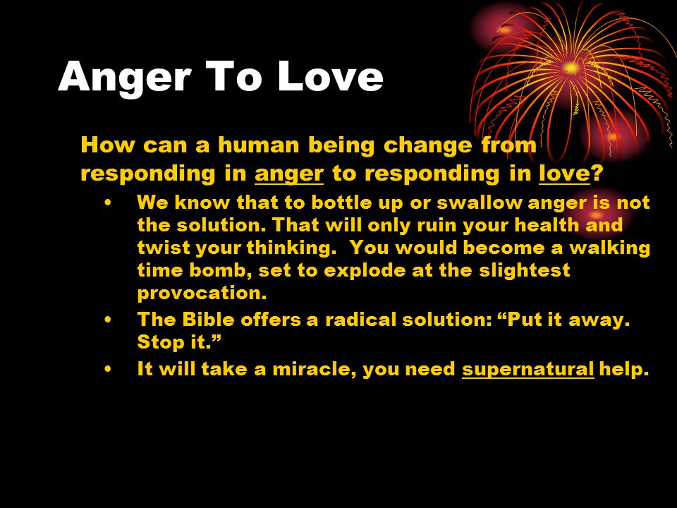 Anger To Love How can a human being change from responding in anger to responding in love.