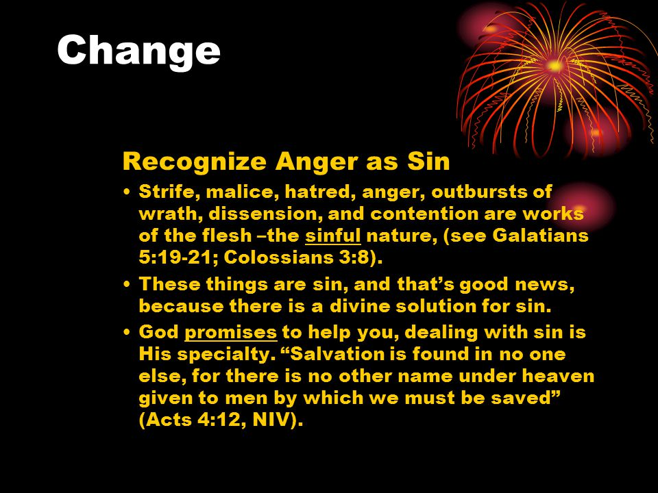 Change Recognize Anger as Sin Strife, malice, hatred, anger, outbursts of wrath, dissension, and contention are works of the flesh –the sinful nature, (see Galatians 5:19-21; Colossians 3:8).