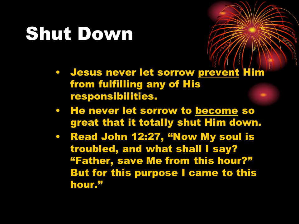 Shut Down Jesus never let sorrow prevent Him from fulfilling any of His responsibilities.