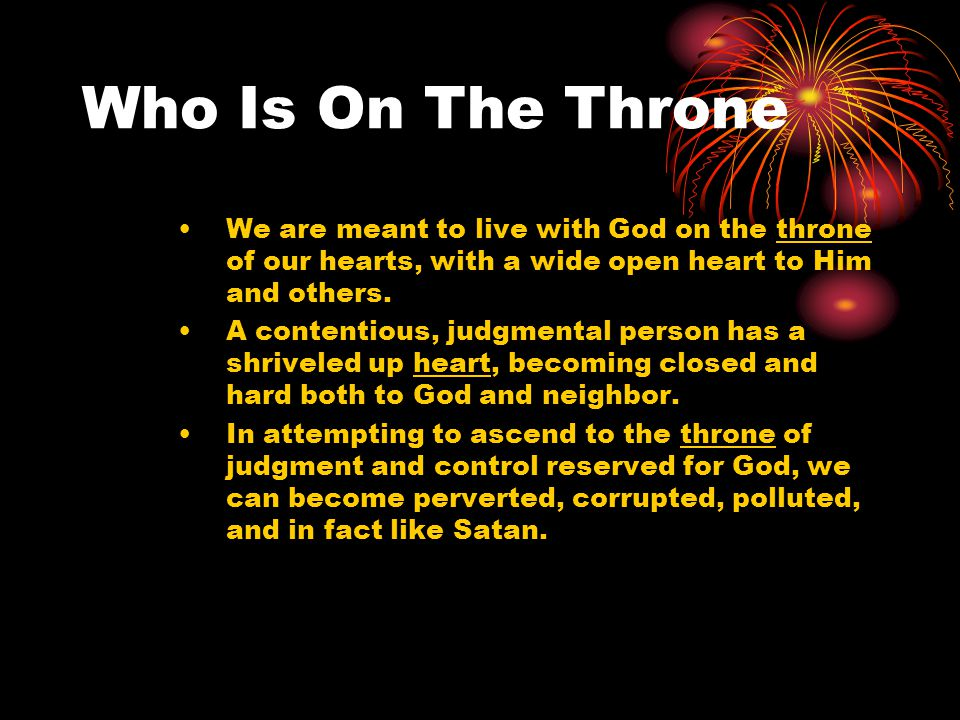 Who Is On The Throne We are meant to live with God on the throne of our hearts, with a wide open heart to Him and others.