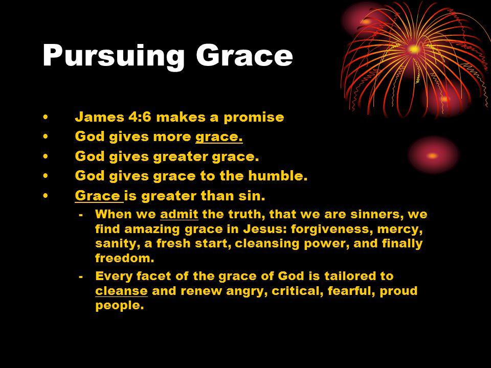 Pursuing Grace James 4:6 makes a promise God gives more grace.