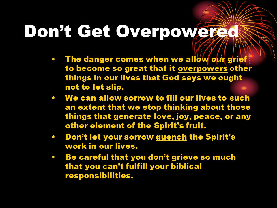 Don't Get Overpowered The danger comes when we allow our grief to become so great that it overpowers other things in our lives that God says we ought not to let slip.