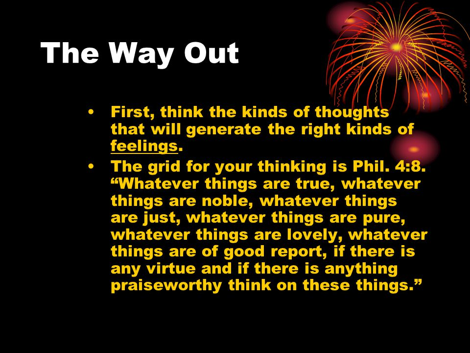 The Way Out First, think the kinds of thoughts that will generate the right kinds of feelings.