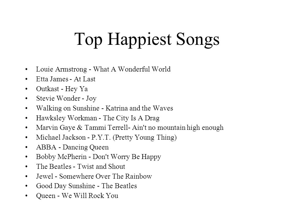 Top Happiest Songs Louie Armstrong - What A Wonderful World Etta James - At Last Outkast - Hey Ya Stevie Wonder - Joy Walking on Sunshine - Katrina and the Waves Hawksley Workman - The City Is A Drag Marvin Gaye & Tammi Terrell- Ain t no mountain high enough Michael Jackson - P.Y.T.