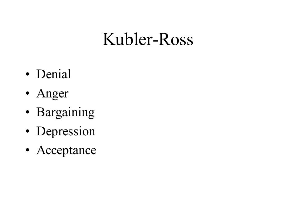 Kubler-Ross Denial Anger Bargaining Depression Acceptance