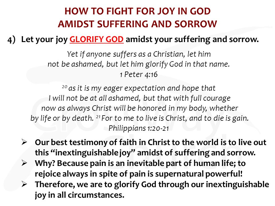 HOW TO FIGHT FOR JOY IN GOD AMIDST SUFFERING AND SORROW 4)Let your joy GLORIFY GOD amidst your suffering and sorrow. Yet if anyone suffers as a Christ