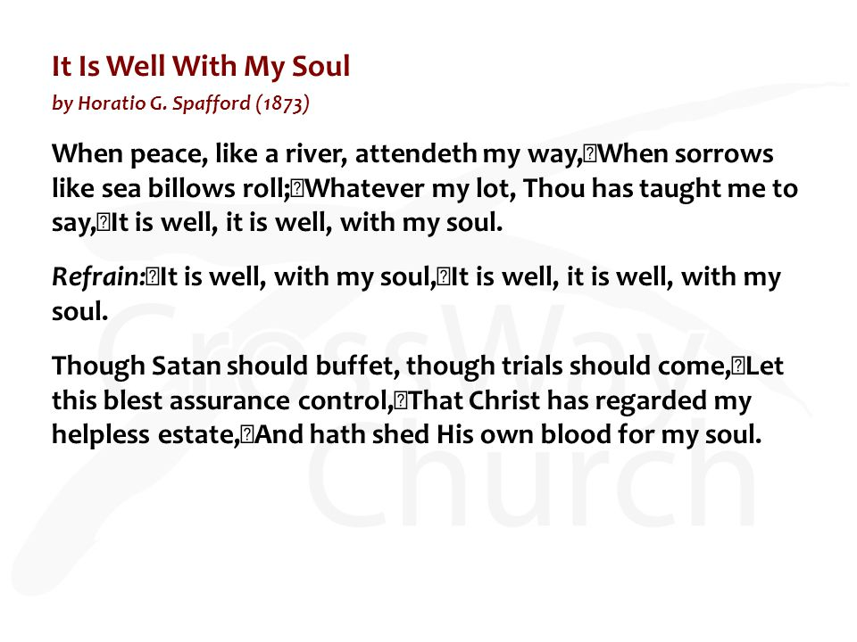 It Is Well With My Soul by Horatio G. Spafford (1873) When peace, like a river, attendeth my way, When sorrows like sea billows roll; Whatever my lot,